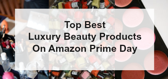 Top Best Luxury Beauty Products On Amazon Prime Day